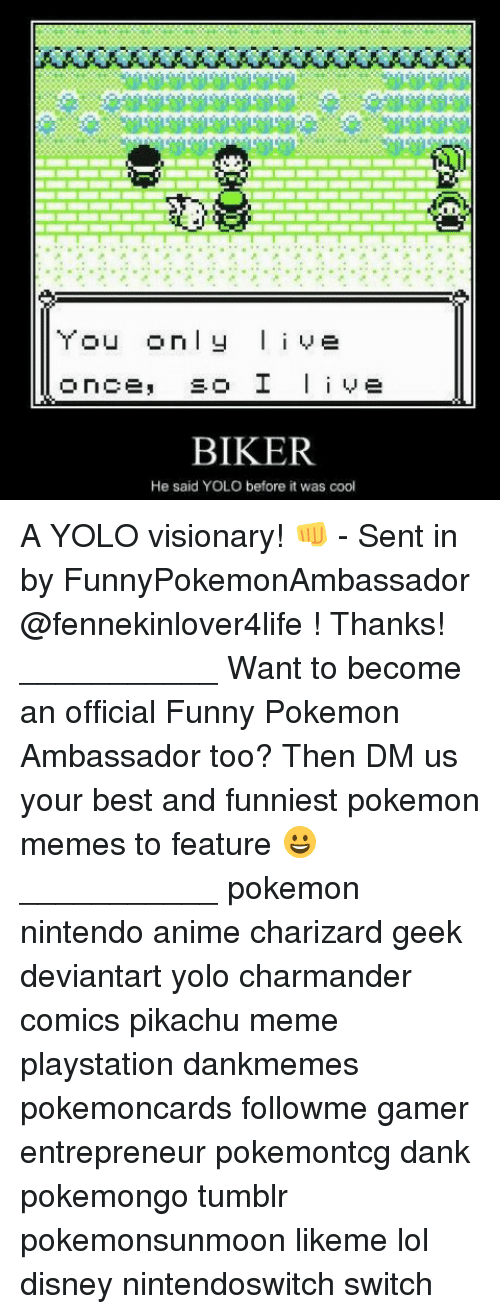 Funniest Pokemon: u only live  BIKER  He said YOLO before it was cool A YOLO visionary! 👊 - Sent in by FunnyPokemonAmbassador @fennekinlover4life ! Thanks! ___________ Want to become an official Funny Pokemon Ambassador too? Then DM us your best and funniest pokemon memes to feature 😀 ___________ pokemon nintendo anime charizard geek deviantart yolo charmander comics pikachu meme playstation dankmemes pokemoncards followme gamer entrepreneur pokemontcg dank pokemongo tumblr pokemonsunmoon likeme lol disney nintendoswitch switch