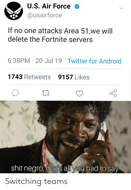 Android, Shit, and Twitter: U.S. Air Force  @usairforce  If no one attacks Area 51,we will  delete the Fortnite servers  6:38PM 20 Jul 19 Twitter for Android  1743 Retweets  9157 Likes  shit negro, that's all you had to say Switching teams