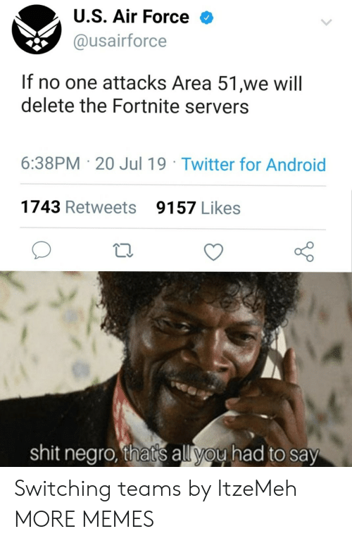 Android, Dank, and Memes: U.S. Air Force  @usairforce  If no one attacks Area 51,we will  delete the Fortnite servers  6:38PM 20 Jul 19 Twitter for Android  1743 Retweets  9157 Likes  shit negro, that's all you had to say Switching teams by ItzeMeh MORE MEMES