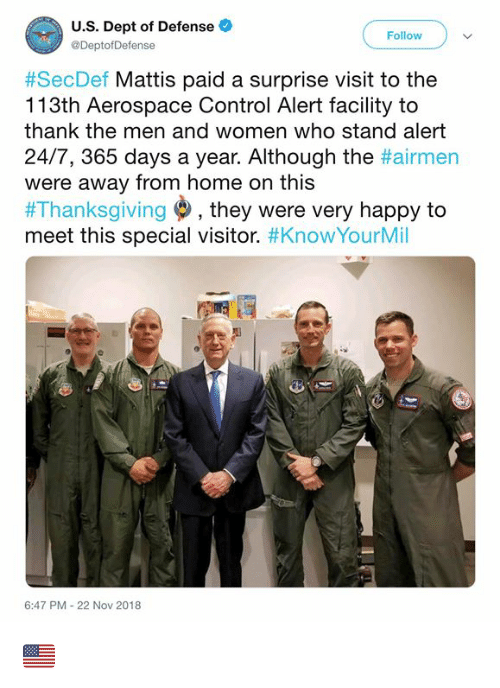 Memes, Thanksgiving, and Control: U.S. Dept of Defense  @DeptofDefense  Follow  #SecDef Mattis paid a surprise visit to the  113th Aerospace Control Alert facility to  thank the men and women who stand alert  24/7, 365 days a year. Although the #airmen  were away from home on this  #Thanksgiving , they were very happy to  meet this special visitor. #KnowYourMil  6:47 PM-22 Nov 2018 🇺🇲️