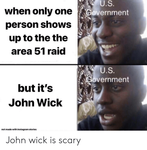 Instagram, John Wick, and Government: U.S.  Government  when only one  person shows  up to the the  area 51 raid  U.S.  Government  but it's  John Wick  not made with instagram stories John wick is scary