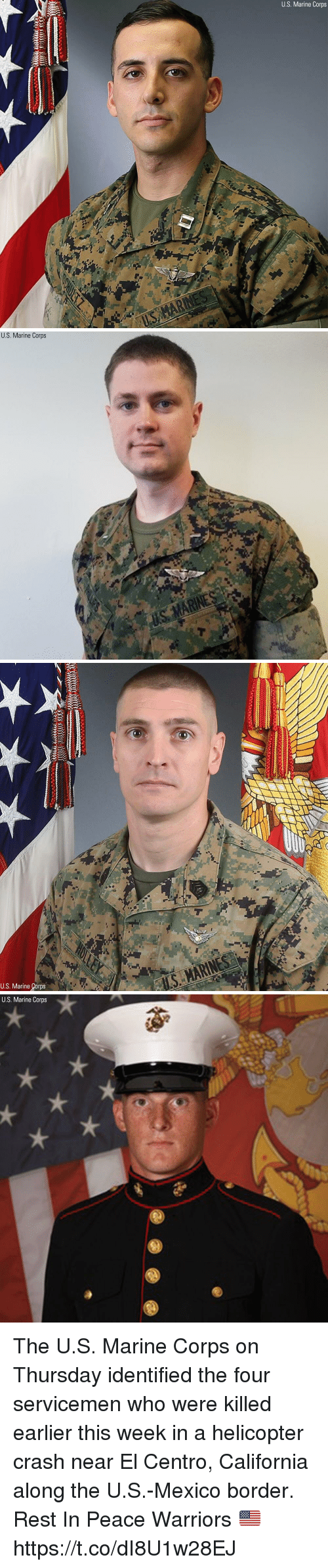 Memes, California, and Mexico: U.S. Marine Corps   U.S. Marine Corps   U.S. Marine Corps   U.S. Marine Corps The U.S. Marine Corps on Thursday identified the four servicemen who were killed earlier this week in a helicopter crash near El Centro, California along the U.S.-Mexico border. Rest In Peace Warriors 🇺🇸 https://t.co/dI8U1w28EJ