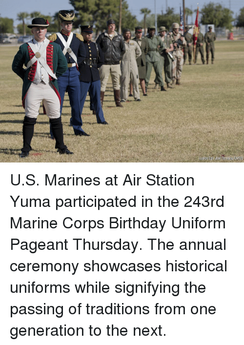 Birthday, Memes, and Marines: U.S. Marines at Air Station Yuma participated in the 243rd Marine Corps Birthday Uniform Pageant Thursday. The annual ceremony showcases historical uniforms while signifying the passing of traditions from one generation to the next.