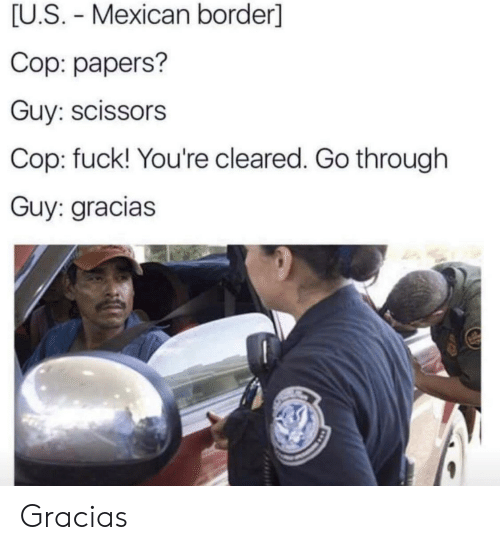 Fuck, Mexican, and Terrible Facebook: [U.S. Mexican border]  Cop: papers?  Guy: scissors  Cop: fuck! You're cleared. Go through  Guy: gracias Gracias
