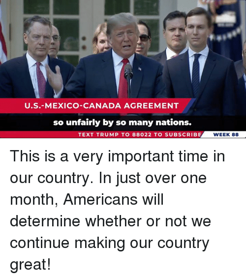 Canada, Mexico, and Text: U.S.-MEXICO-CANADA AGREEMENT  so unfairly by so many nations.  TEXT TRUMP TO 88022 TO SUBSCRIBE  WEEK 88 This is a very important time in our country. In just over one month, Americans will determine whether or not we continue making our country great!