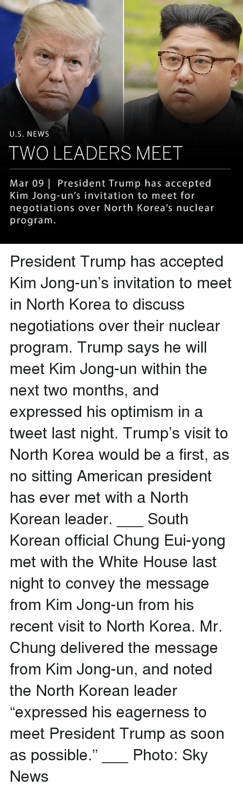"Kim Jong-Un, Memes, and News: U.S. NEW:S  TWO LEADERS MEET  Mar 09 | President Trump has accepted  Kim Jong-un's invitation to meet for  negotiations over North Korea's nuclear  program President Trump has accepted Kim Jong-un's invitation to meet in North Korea to discuss negotiations over their nuclear program. Trump says he will meet Kim Jong-un within the next two months, and expressed his optimism in a tweet last night. Trump's visit to North Korea would be a first, as no sitting American president has ever met with a North Korean leader. ___ South Korean official Chung Eui-yong met with the White House last night to convey the message from Kim Jong-un from his recent visit to North Korea. Mr. Chung delivered the message from Kim Jong-un, and noted the North Korean leader ""expressed his eagerness to meet President Trump as soon as possible."" ___ Photo: Sky News"