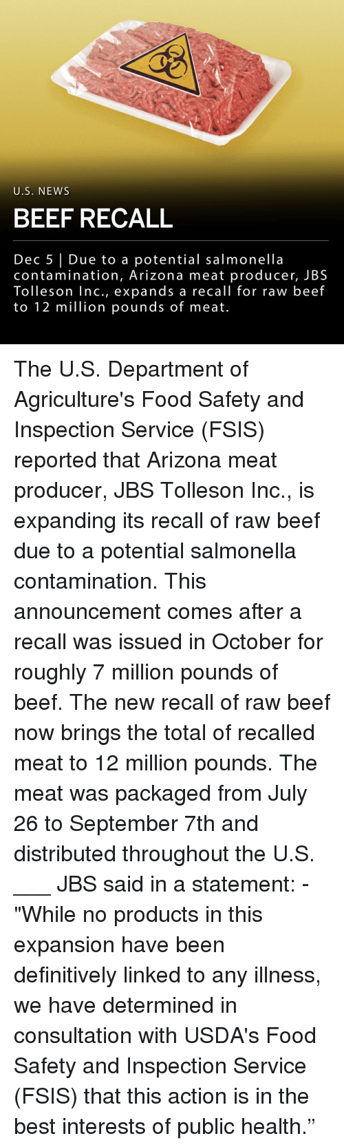 """Beef, Food, and Memes: U.S. NEWS  BEEF RECALL  Dec 5 Due to a potential salmonella  contamination, Arizona meat producer, JBS  Tolleson lnc., expands a recall for raw beef  to 12 million pounds of meat. The U.S. Department of Agriculture's Food Safety and Inspection Service (FSIS) reported that Arizona meat producer, JBS Tolleson Inc., is expanding its recall of raw beef due to a potential salmonella contamination. This announcement comes after a recall was issued in October for roughly 7 million pounds of beef. The new recall of raw beef now brings the total of recalled meat to 12 million pounds. The meat was packaged from July 26 to September 7th and distributed throughout the U.S. ___ JBS said in a statement: - """"While no products in this expansion have been definitively linked to any illness, we have determined in consultation with USDA's Food Safety and Inspection Service (FSIS) that this action is in the best interests of public health."""""""