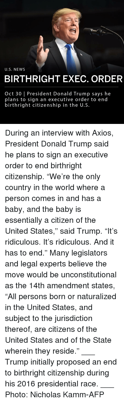 "executive order: U.S. NEWS  BIRTHRIGHT EXEC. ORDER  Oct 30 President Donald Trump says he  plans to sign an executive order to end  birthright citizenship in the U.S. During an interview with Axios, President Donald Trump said he plans to sign an executive order to end birthright citizenship. ""We're the only country in the world where a person comes in and has a baby, and the baby is essentially a citizen of the United States,"" said Trump. ""It's ridiculous. It's ridiculous. And it has to end."" Many legislators and legal experts believe the move would be unconstitutional as the 14th amendment states, ""All persons born or naturalized in the United States, and subject to the jurisdiction thereof, are citizens of the United States and of the State wherein they reside."" ___ Trump initially proposed an end to birthright citizenship during his 2016 presidential race. ___ Photo: Nicholas Kamm-AFP"