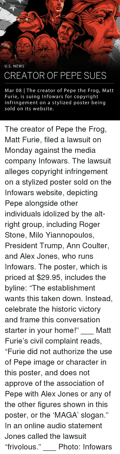 "Memes, News, and Pepe the Frog: U.S. NEWS  CREATOR OF PEPE SUES  Mar 08 The creator of Pepe the Frog, Matt  Furie, is suing Infowars for copyright  infringement on a stylized poster being  sold on its website. The creator of Pepe the Frog, Matt Furie, filed a lawsuit on Monday against the media company Infowars. The lawsuit alleges copyright infringement on a stylized poster sold on the Infowars website, depicting Pepe alongside other individuals idolized by the alt-right group, including Roger Stone, Milo Yiannopoulos, President Trump, Ann Coulter, and Alex Jones, who runs Infowars. The poster, which is priced at $29.95, includes the byline: ""The establishment wants this taken down. Instead, celebrate the historic victory and frame this conversation starter in your home!"" ___ Matt Furie's civil complaint reads, ""Furie did not authorize the use of Pepe image or character in this poster, and does not approve of the association of Pepe with Alex Jones or any of the other figures shown in this poster, or the 'MAGA' slogan."" In an online audio statement Jones called the lawsuit ""frivolous."" ___ Photo: Infowars"