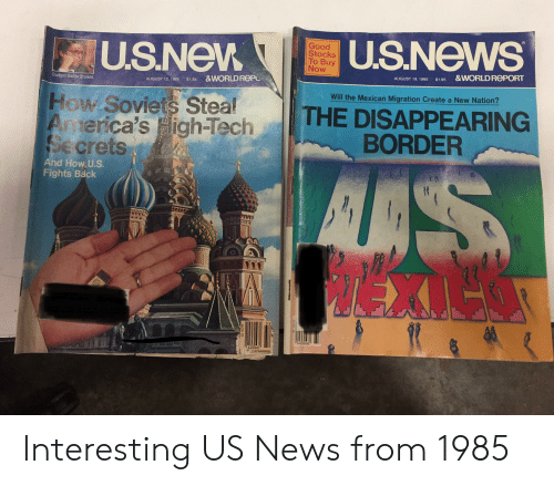 News, Budget, and Good: U.S.News  Good  Stocks  To Buy  Now  U.S.New  &WORLDREPORT  AUGUST 19, 1985  $1.95  &WORLD REPC  Budget-Battle Bruises  $1.95  AUGUST 12, 1985  Will the Mexican Migration Create a New Nation?  How Soviets Steal  America's igh-Tech  Secrets  THE DISAPPEARING  BORDER  AAS  TEX  And How, U.S.  Fights Back  140066  140066 Interesting US News from 1985