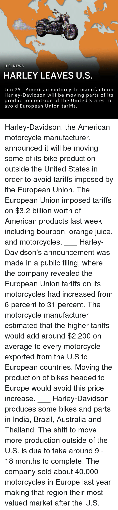 Produces: U.S. NEWS  HARLEY LEAVES U.S  Jun 25 American motorcycle manufacturer  Harley-Davidson will be moving parts of its  production outside of the United States to  avoid European Union tariffs. Harley-Davidson, the American motorcycle manufacturer, announced it will be moving some of its bike production outside the United States in order to avoid tariffs imposed by the European Union. The European Union imposed tariffs on $3.2 billion worth of American products last week, including bourbon, orange juice, and motorcycles. ___ Harley-Davidson's announcement was made in a public filing, where the company revealed the European Union tariffs on its motorcycles had increased from 6 percent to 31 percent. The motorcycle manufacturer estimated that the higher tariffs would add around $2,200 on average to every motorcycle exported from the U.S to European countries. Moving the production of bikes headed to Europe would avoid this price increase. ___ Harley-Davidson produces some bikes and parts in India, Brazil, Australia and Thailand. The shift to move more production outside of the U.S. is due to take around 9 - 18 months to complete. The company sold about 40,000 motorcycles in Europe last year, making that region their most valued market after the U.S.