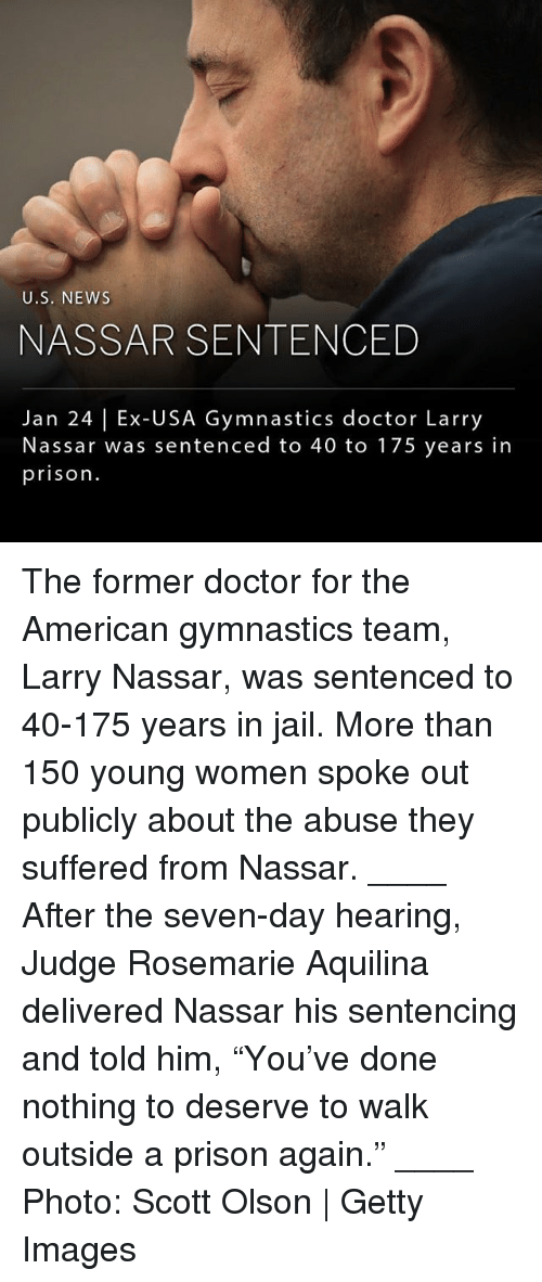"Olson: U.S. NEWs  NASSAR SENTENCED  Jan 24 | Ex-USA Gymnastics doctor Larry  Nassar was sentenced to 40 to 175 years in  prison. The former doctor for the American gymnastics team, Larry Nassar, was sentenced to 40-175 years in jail. More than 150 young women spoke out publicly about the abuse they suffered from Nassar. ____ After the seven-day hearing, Judge Rosemarie Aquilina delivered Nassar his sentencing and told him, ""You've done nothing to deserve to walk outside a prison again."" ____ Photo: Scott Olson 
