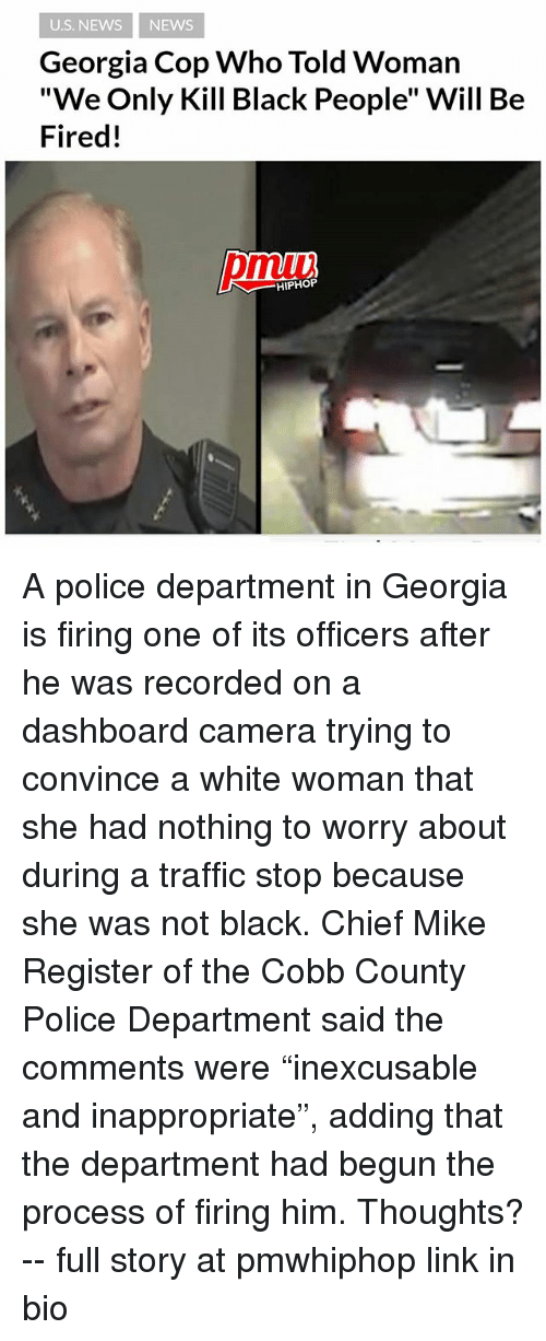 "Procession: U.S. NEWS NEWS  Georgia Cop Who Told Woman  ""We Only Kill Black People"" Will Be  Fired!  pmiui  HIPHOP A police department in Georgia is firing one of its officers after he was recorded on a dashboard camera trying to convince a white woman that she had nothing to worry about during a traffic stop because she was not black. Chief Mike Register of the Cobb County Police Department said the comments were ""inexcusable and inappropriate"", adding that the department had begun the process of firing him. Thoughts? -- full story at pmwhiphop link in bio"