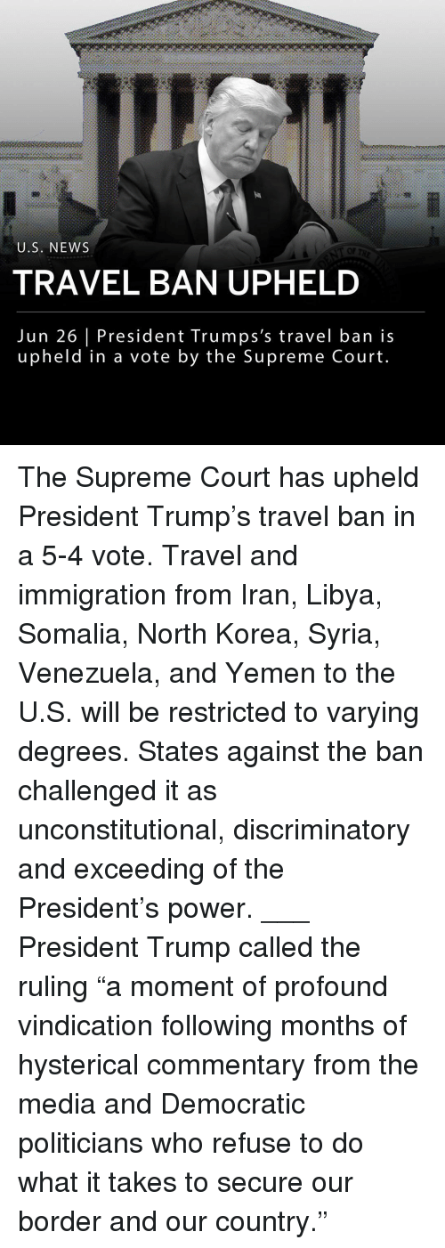 """Venezuela: U.S. NEWS  OF  TRAVEL BAN UPHELD  Jun 26 President Trumps's travel ban is  upheld in a vote by the Supreme Court The Supreme Court has upheld President Trump's travel ban in a 5-4 vote. Travel and immigration from Iran, Libya, Somalia, North Korea, Syria, Venezuela, and Yemen to the U.S. will be restricted to varying degrees. States against the ban challenged it as unconstitutional, discriminatory and exceeding of the President's power. ___ President Trump called the ruling """"a moment of profound vindication following months of hysterical commentary from the media and Democratic politicians who refuse to do what it takes to secure our border and our country."""""""