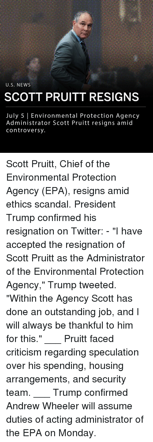 """epa: U.S. NEWS  SCOTT PRUITT RESIGNS  July 5 Environmental Protection Agency  Administrator Scott Pruitt resigns amid  controversy Scott Pruitt, Chief of the Environmental Protection Agency (EPA), resigns amid ethics scandal. President Trump confirmed his resignation on Twitter: - """"I have accepted the resignation of Scott Pruitt as the Administrator of the Environmental Protection Agency,"""" Trump tweeted. """"Within the Agency Scott has done an outstanding job, and I will always be thankful to him for this."""" ___ Pruitt faced criticism regarding speculation over his spending, housing arrangements, and security team. ___ Trump confirmed Andrew Wheeler will assume duties of acting administrator of the EPA on Monday."""