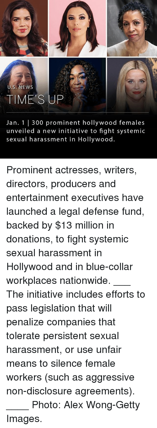 Actresses: U.S. NEWS  TIME'S UP  Jan. 1 |300 prominent hollywood females  unveiled a new initiative to fight systemic  sexual harassment in Hollywood. Prominent actresses, writers, directors, producers and entertainment executives have launched a legal defense fund, backed by $13 million in donations, to fight systemic sexual harassment in Hollywood and in blue-collar workplaces nationwide. ___ The initiative includes efforts to pass legislation that will penalize companies that tolerate persistent sexual harassment, or use unfair means to silence female workers (such as aggressive non-disclosure agreements). ____ Photo: Alex Wong-Getty Images.