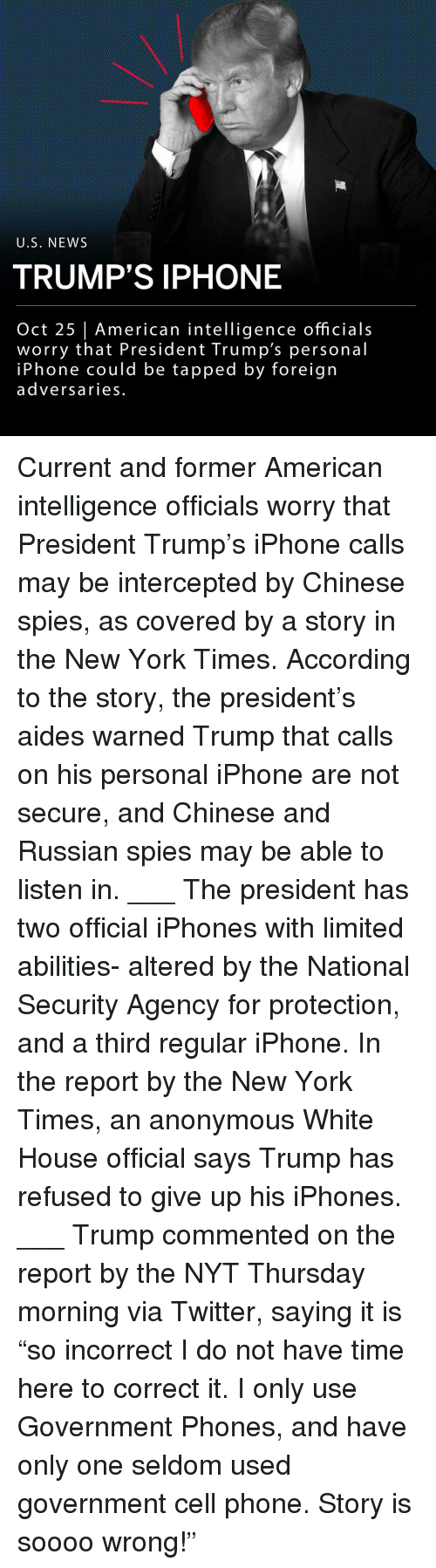 """Iphone, Memes, and New York: U.S, NEWS  TRUMP'S IPHONE  Oct 25   American intelligence officials  worry that President Trump's personal  iPhone could be tapped by foreign  adversaries. Current and former American intelligence officials worry that President Trump's iPhone calls may be intercepted by Chinese spies, as covered by a story in the New York Times. According to the story, the president's aides warned Trump that calls on his personal iPhone are not secure, and Chinese and Russian spies may be able to listen in. ___ The president has two official iPhones with limited abilities- altered by the National Security Agency for protection, and a third regular iPhone. In the report by the New York Times, an anonymous White House official says Trump has refused to give up his iPhones. ___ Trump commented on the report by the NYT Thursday morning via Twitter, saying it is """"so incorrect I do not have time here to correct it. I only use Government Phones, and have only one seldom used government cell phone. Story is soooo wrong!"""""""