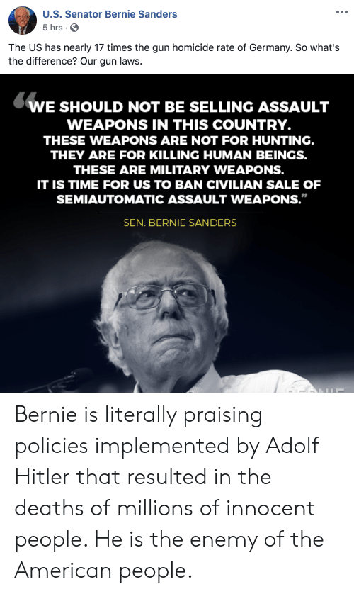 """Bernie Sanders, Hunting, and American: U.S.Senator Bernie Sanders  5 hrs  The US has nearly 17 times the gun homicide rate of Germany. So what's  the difference? Our gun laws.  WE SHOULD NOT BE SELLING ASSAULT  WEAPONS IN THIS COUNTRY.  THESE WEAPONS ARE NOT FOR HUNTING.  THEY ARE FOR KILLING HUMAN BEINGS.  THESE ARE MILITARY WEAPONS.  IT IS TIME FOR US TO BAN CIVILIAN SALE OF  SEMIAUTOMATIC ASSAULT WEAPONS.""""  SEN. BERNIE SANDERS Bernie is literally praising policies implemented by Adolf Hitler that resulted in the deaths of millions of innocent people. He is the enemy of the American people."""