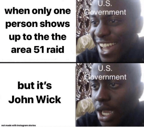 the the: U.S.  when only one  Government  person shows  up to the the  area 51 raid  U.S.  Government  but it's  John Wick  not made with instagram stories