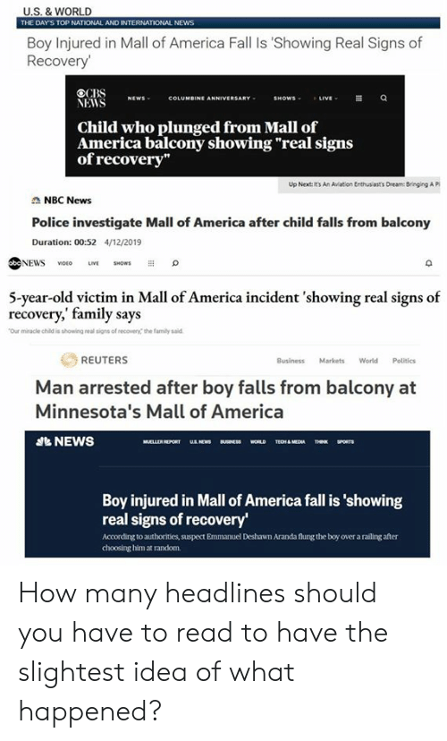 """America, Fall, and Family: U.S. & WORLD  THE DAY'S TOP NATIONAL AND INTERNATIONAL NEWS  Boy Injured in Mall of America Fall Is 'Showing Real Signs of  Recovery  VİİS NEWS COLUMBINE ANNIVERSARY  SHOWS  Child who plunged from Mall of  America balcony showing""""real signs  of recovery""""  Up Next: It's An Avation Enthus ast's Dneam: Bringing A P  NBC News  Police investigate Mall of America after child falls from balcony  Duration: 00:52 4/12/2019  NEWS VO LIVE ws  O  5-year-old victim in Mall of America incident 'showing real signs of  recovery,' family says  Our miracle child is showing real signs of recovery the family saild  REUTERS  Business Markets World Politics  Man arrested after boy falls from balcony at  Minnesota's Mall of America  NEWS  Boy injured in Mall of America fall is 'showing  real signs of recovery  According to authorities, suspect Emmanuel Deshawn Aranda flung the boy over a railing after  choosing him at random. How many headlines should you have to read to have the slightest idea of what happened?"""