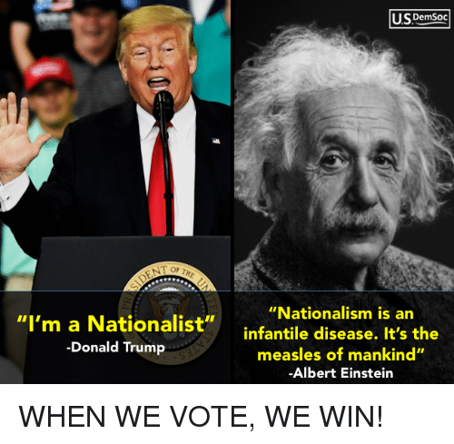 """The Donald: U.SDemsoc  """"Nationalism is an  """"I'm a Nationalist""""infantile disease. It's the  -Donald Trump  measles of mankind""""  Albert Einstein WHEN WE VOTE, WE WIN!"""