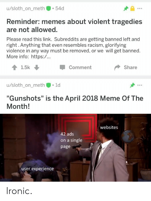 """Ironic, Meme, and Memes: u/sloth_on_meth 54d  Reminder: memes about violent tragedies  are not allowed.  Please read this link. Subreddits are getting banned left and  right. Anything that even resembles racism, glorifying  violence in any way must be removed, or we will get banned.  More info: https:/...  1.5k  Comment  Share  u/sloth_on_meth 1d  """"Gunshots"""" is the April 2018 Meme Of The  Month!  websites  42 ads  on a single  page  user experience Ironic."""