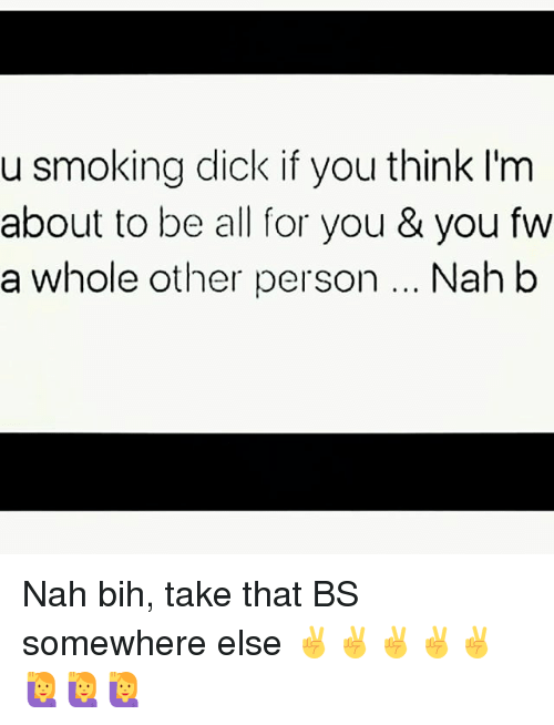 Nah B: u smoking dick if you think I'm  about to be all for you & you fw  a whole other person... Nah b Nah bih, take that BS somewhere else ✌✌✌✌✌🙋🙋🙋