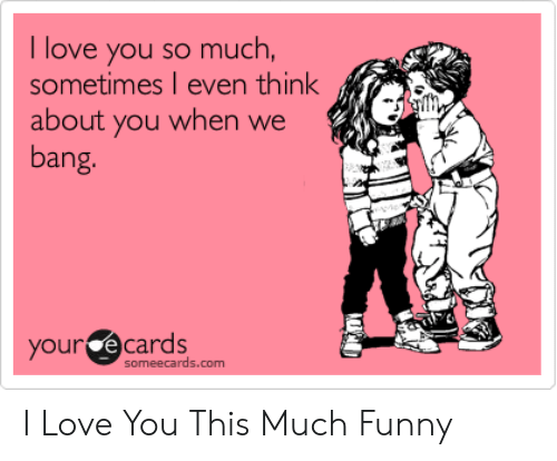 Funny, Love, and Yo: u so much,  I love yo  sometimes I even think  about you when we  bang  our ecards  someecards.com I Love You This Much Funny