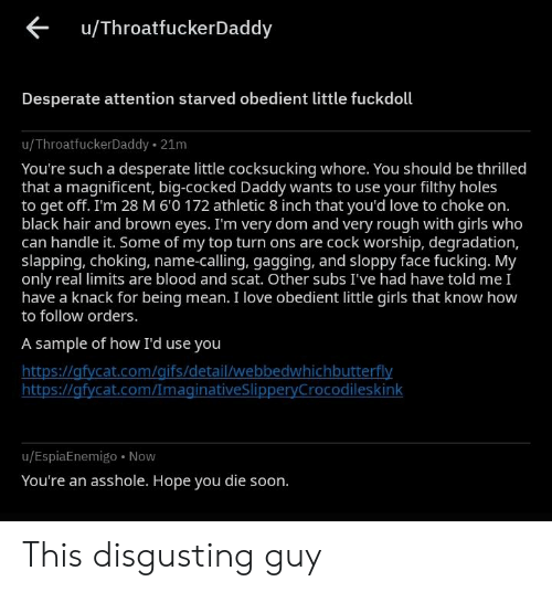 Desperate, Fucking, and Girls: u/ThroatfuckerDaddy  Desperate attention starved obedient little fuckdoll  u/ThroatfuckerDaddy 21m  You're such a desperate little cocksucking whore. You should be thrilled  that a magnificent, big-cocked Daddy wants to use your filthy holes  to get off. I'm 28 M 6'0 172 athletic 8 inch that you'd love to choke on.  black hair and brown eyes. I'm very dom and very rough with girls who  can handle it. Some of my top turn ons are cock worship, degradation,  slapping, choking, name-calling, gagging, and sloppy face fucking. My  only real limits are blood and scat. Other subs I've had have told me I  have a knack for being mean. I love obedient little girls that know how  to follow orders.  A sample of how I'd use you  https://afycat.com/gifs/detail/webbedwhichbutterfly  https://gfycat.com/ImaginativeSlipperyCrocodileskink  u/EspiaEnemigo Now  You're an asshole. Hope you die soon. This disgusting guy