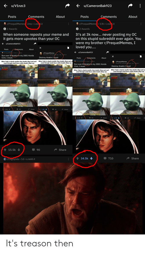 Honda, Meme, and Run: u/V1nzc3  u/CameronBak923  About  About  Posts  Comments  Posts  Comments  r/PrequelMemes 2mo i.read.it  13h i.rea .it  r/PrequelMeme  S 2 Awards  S 2 Awards  It's at 3k now... never posting my OC  on this stupid subreddit ever again. You  were my brother r/PrequelMemes, I  loved you....  When someone reposts your meme and  it gets more upvotes than your OC  u/CameronBak923  X  About  Posts  Comments  u/CameronBak923  r/PrequelMemes 1mo i.redd.it  r/PrequelMemes  Posted by u/Poopayootay 4h iedd.it  Run over lil Anakin in my 2001 Honda  Civic, I must.  X  Destroy Anakin I must  About  Posts  Comments  When Yoda is clearly smaller than Anakin (Boy) and ca  crawl through small doors while Anakin (Boy) can.  r/PrequelMermes 1mo i.redd.it  r/PrequelMemes  Posted by u/Poopayootay 4h iedd.it  When Yoda is clearly smaller than Anakin (Boy) and can't  crawl through small doors while Anakin (Boy) can.  Run over lil Anakin in my 2001 Honda  Civic, I must.  Destroy Anakin I must  36720  75.600  75,600  P  button Ro Start  Button to start  When Yoda is clearly smaller than Anakin (Boy) and ca  crawl through small doors while Anakin (Boy) can.  When Yoda is clearly smaller than Anakin (Boy) and can't  crawl through small doors while Anakin (Boy) can.  75.600  36 720  367202  Press oany  75.600  ostart  button toistart  visible confusion]  visible confusionl  59  1.1k  Share  t1.9k  Share  34  visible confusion  visible confusionl  1.1k  Share  34  59  1.9k  Share  15.5k  Share  90  34.5k  Share  710  r/Legoyoda 1d v.redd.it It's treason then