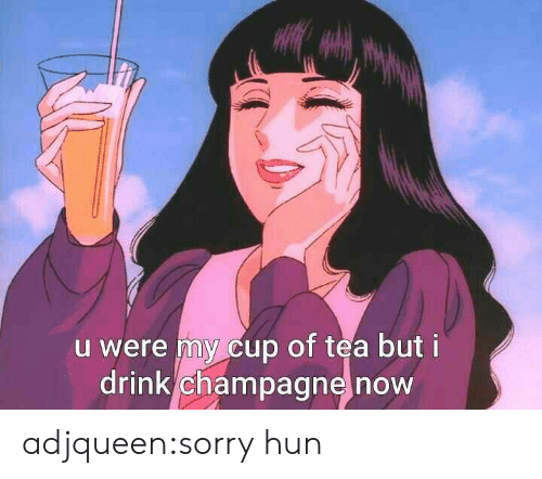 Cup Of Tea: u were my cup of tea but i  drink champagne now adjqueen:sorry hun