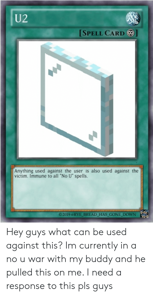 """War, Bread, and Gone: U2  [SPELL CARD ]  Anything used against the user is also used against the  victim. Immune to all """"No U"""" spells  ©2019 @RYE BREAD HAS GONE DOWN  YU-G Hey guys what can be used against this? Im currently in a no u war with my buddy and he pulled this on me. I need a response to this pls guys"""