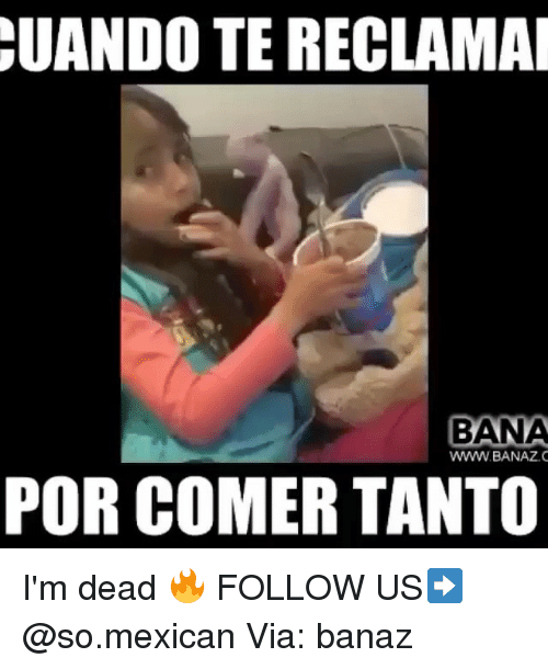 Memes, Mexican, and 🤖: UANDO  TE RECLAMA  BANA  WWW.BANAZ.  POR COMER TANTO I'm dead 🔥 FOLLOW US➡️ @so.mexican Via: banaz