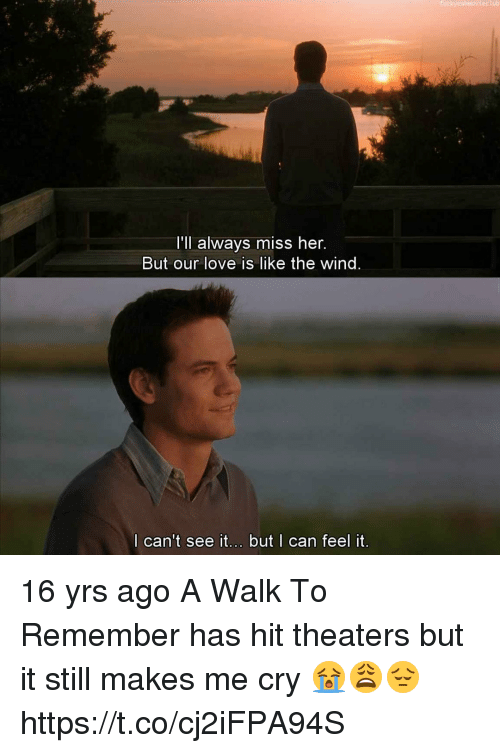 a walk to remember: ub  I'll always miss her.  But our love is like the wind  l can't see it... but | can feel it 16 yrs ago A Walk To Remember has hit theaters but it still makes me cry 😭😩😔 https://t.co/cj2iFPA94S