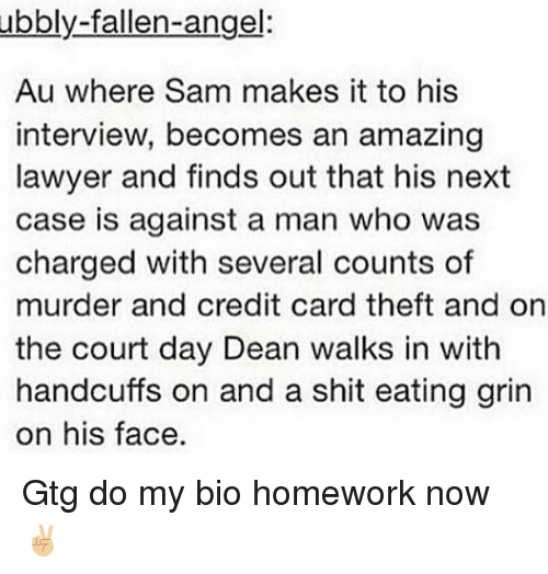 gtg: ubbly-fallen-angel:  Au where Sam makes it to his  interview, becomes an amazing  lawyer and finds out that his next  case is against a man who was  charged with several counts of  murder and credit card theft and on  the court day Dean walks in with  handcuffs on and a shit eating grin  on his face. Gtg do my bio homework now ✌🏼
