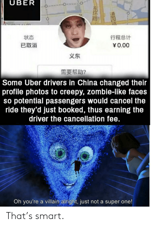 Creepy, Uber, and China: UBER  行程总计  状态  已取消  Y0.00  义东  需要帮助?  Some Uber drivers in China changed their  profile photos to creepy, zombie-like faces  so potential passengers would cancel the  ride they'd just booked, thus earning the  driver the cancellation fee.  Oh you're a villain alright, just not a super one!  NENTEY  东环路。 That's smart.