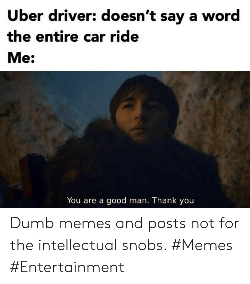 Dumb, Memes, and Uber: Uber driver: doesn't say a word  the entire car ride  Me:  You are a good man. Thank you Dumb memes and posts not for the intellectual snobs. #Memes #Entertainment