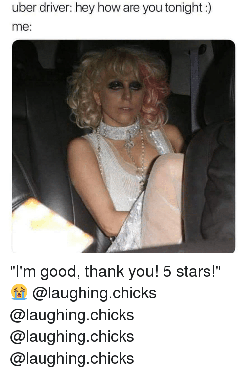 """5 Stars: uber driver: hey how are you tonight:)  me: """"I'm good, thank you! 5 stars!"""" 😭 @laughing.chicks @laughing.chicks @laughing.chicks @laughing.chicks"""