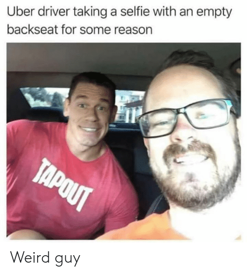 Backseat: Uber driver taking a selfie with an empty  backseat for some reason  TAPOUT Weird guy