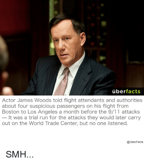 9/11, Facts, and Memes: uber  facts  Actor James Woods told flight attendants and authorities  about four suspicious passengers on his flight from  Boston to Los Angeles a month before the 9/11 attacks  It was a trial run for the attacks they would later carry  out on the World Trade Center, but no one listened.  @UberFacts SMH...