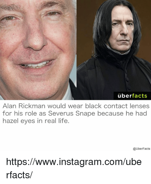 Uber Facts: uber  facts  Alan Rickman would wear black contact lenses  for his role as Severus Snape because he had  hazel eyes in real life.  @UberFacts https://www.instagram.com/uberfacts/