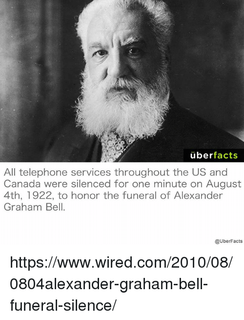 us-and-canada: uber  facts  All telephone services throughout the US and  Canada were silenced for one minute on August  4th, 1922, to honor the funeral of Alexander  Graham Bell.  @UberFacts https://www.wired.com/2010/08/0804alexander-graham-bell-funeral-silence/