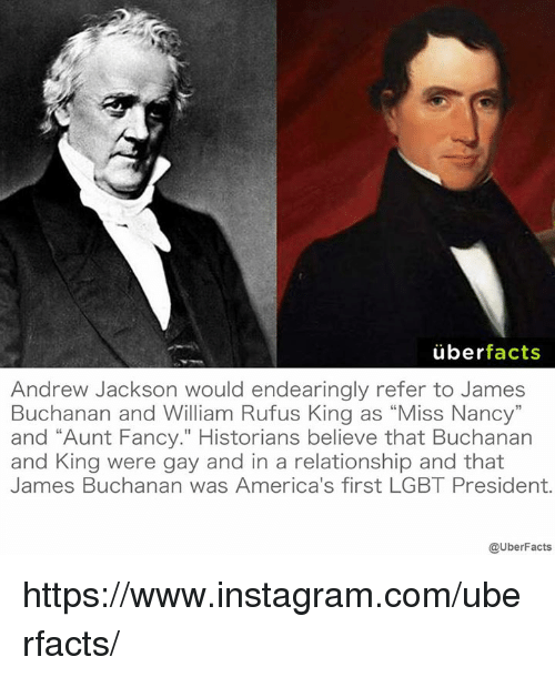 "Andrew Jackson: uber  facts  Andrew Jackson would endearingly refer to James  Buchanan and William Rufus King as ""Miss Nancy""  and ""Aunt Fancy."" Historians believe that Buchanan  and King were gay and in a relationship and that  James Buchanan was America's first LGBT President.  @UberFacts https://www.instagram.com/uberfacts/"