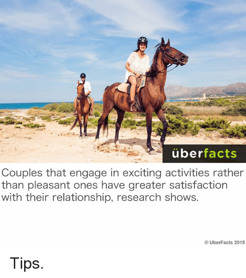 Excitment: uber  facts  Couples that engage in exciting activities rather  than pleasant ones have greater satisfaction  with their relationship, research shows.  UberFacts 2015 Tips.