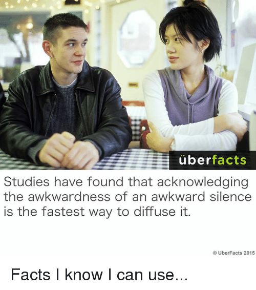 Awkward Silence: uber  facts  Studies have found that acknowledging  the awkwardness of an awkward silence  is the fastest way to diffuse it.  UberFacts 2015 Facts I know I can use...