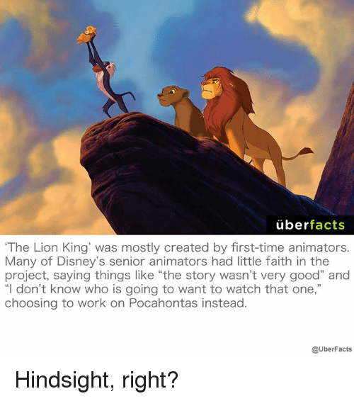 """Memes, The Lion King, and Lion: uber  facts  """"The Lion King was mostly created by first-time animators.  Many of Disney's senior animators had little faith in the  project, saying things like """"the story wasn't very good"""" and  """"I don't know who is going to want to watch that one,""""  choosing to work on Pocahontas instead  @UberFacts Hindsight, right?"""