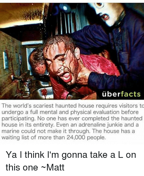 Uber Facts: uber  facts  The world's scariest haunted house requires visitors to  undergo a full mental and physical evaluation before  participating. No one has ever completed the haunted  house in its entirety. Even an adrenaline junkie and a  marine could not make it through. The house has a  waiting list of more than 24,000 people. Ya I think I'm gonna take a L on this one ~Matt