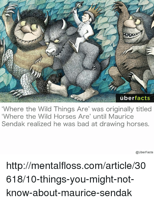 """Horses, Memes, and Uber: uber  facts  Where the Wild Things Are' was originally titled  """"Where the Wild Horses Are' until Maurice  Sendak realized he was bad at drawing horses  @UberFacts http://mentalfloss.com/article/30618/10-things-you-might-not-know-about-maurice-sendak"""