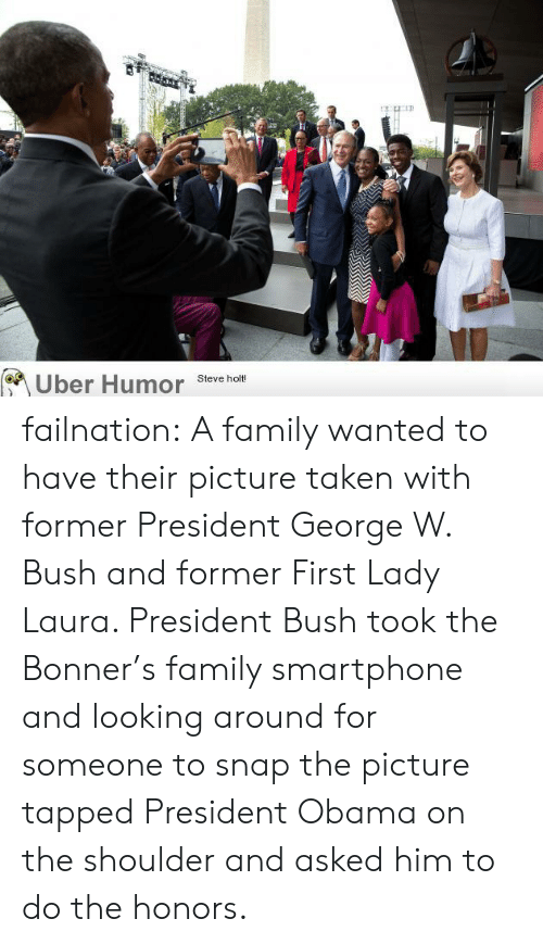 looking-around: Uber Humor  Steve holt! failnation:  A family wanted to have their picture taken with former President George W. Bush and former First Lady Laura. President Bush took the Bonner's family smartphone and looking around for someone to snap the picture tapped President Obama on the shoulder and asked him to do the honors.