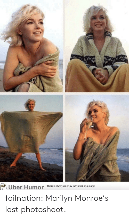 Money, Tumblr, and Uber: Uber Humor  There's always money in the banana stand failnation:  Marilyn Monroe's last photoshoot.